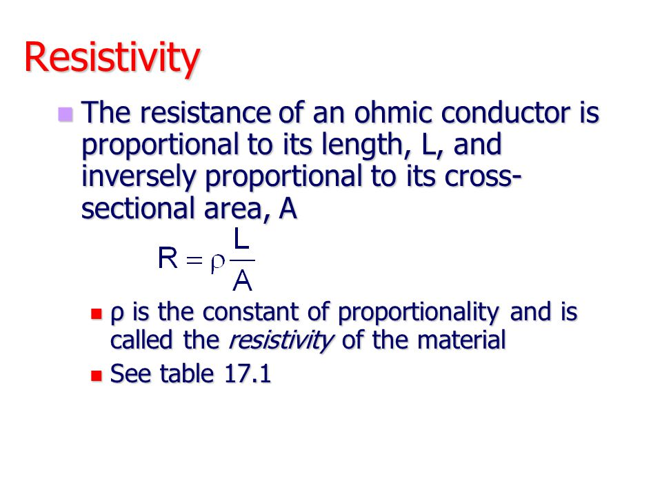 Resistivity The resistance of an ohmic conductor is proportional to its length, L, and inversely proportional to its cross- sectional area, A The resi