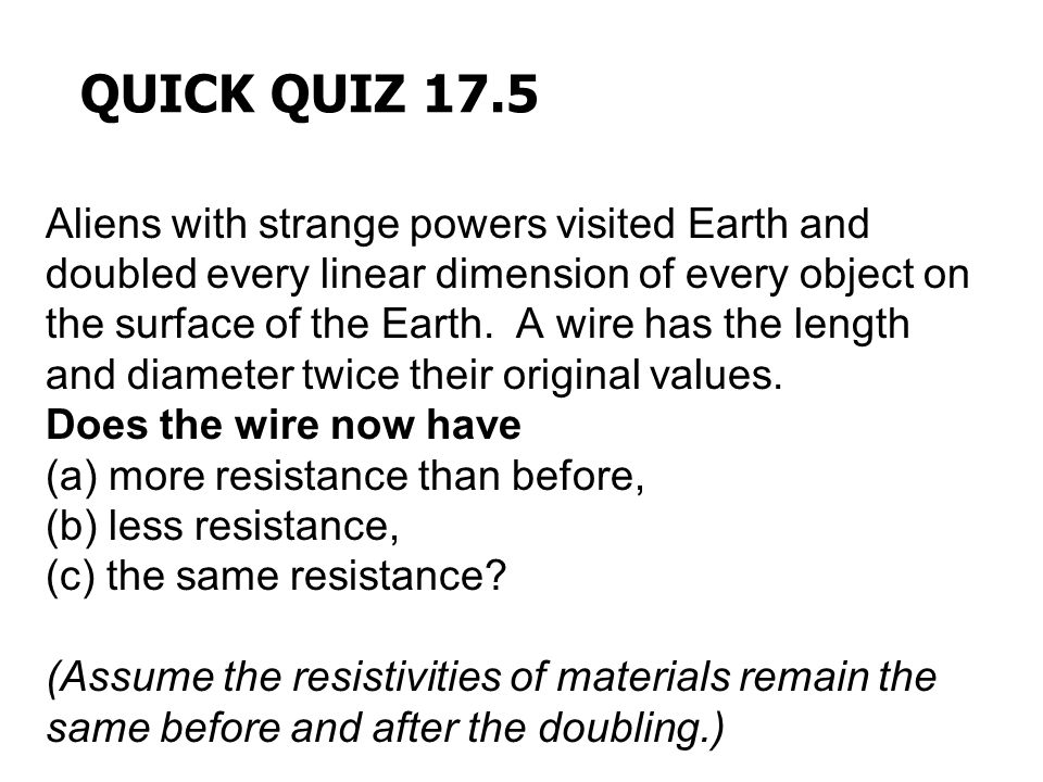 QUICK QUIZ 17.5 Aliens with strange powers visited Earth and doubled every linear dimension of every object on the surface of the Earth. A wire has th