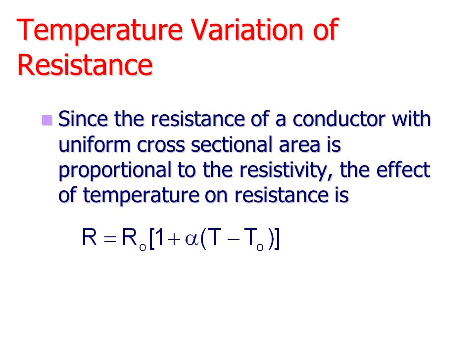 Temperature Variation of Resistance Since the resistance of a conductor with uniform cross sectional area is proportional to the resistivity, the effe