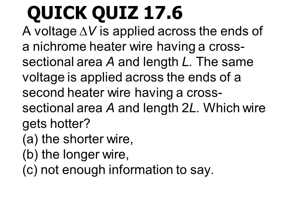 QUICK QUIZ 17.6 A voltage  V is applied across the ends of a nichrome heater wire having a cross- sectional area A and length L. The same voltage is