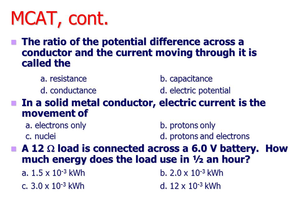 MCAT, cont. The ratio of the potential difference across a conductor and the current moving through it is called the The ratio of the potential differ