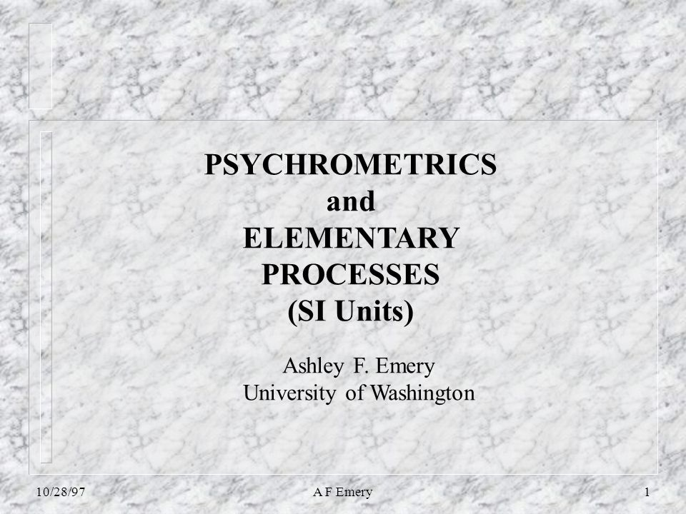 10/28/97A F Emery1 PSYCHROMETRICS and ELEMENTARY PROCESSES (SI Units) Ashley F.