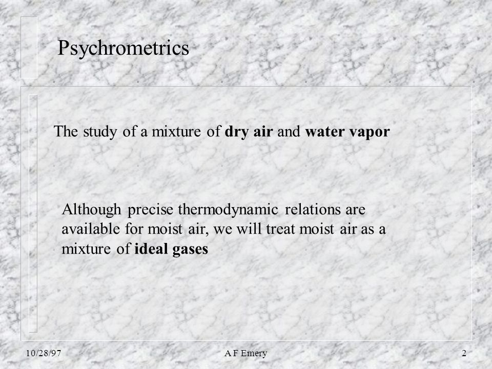 10/28/97A F Emery2 Psychrometrics The study of a mixture of dry air and water vapor Although precise thermodynamic relations are available for moist air, we will treat moist air as a mixture of ideal gases