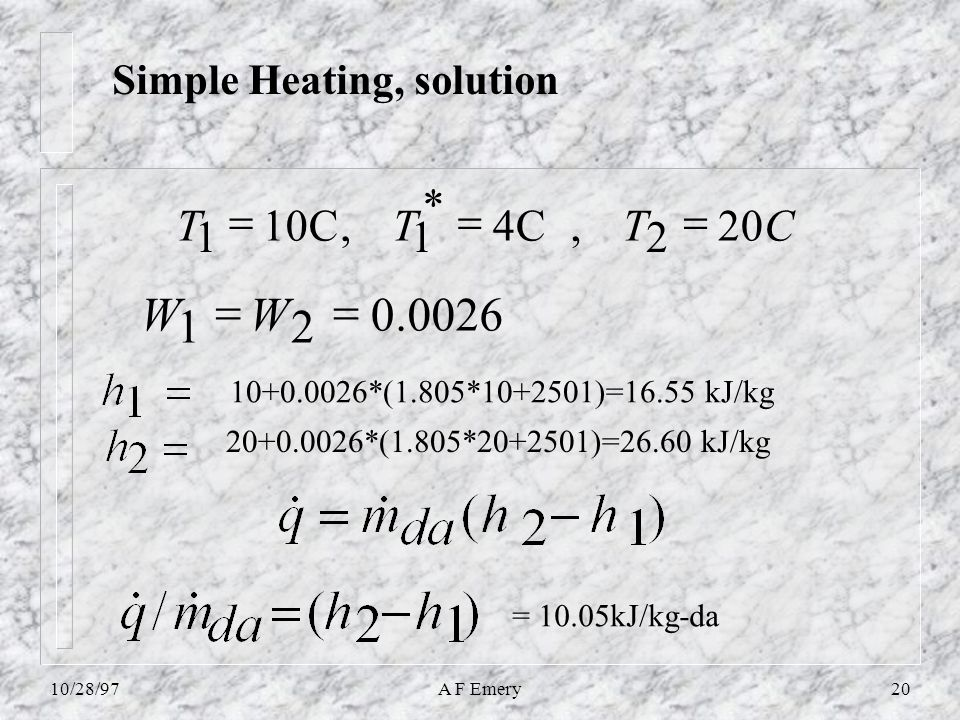 10/28/97A F Emery20 Simple Heating, solution 0026.0 21  WW 10+0.0026*(1.805*10+2501)=16.55 kJ/kg = 10.05kJ/kg-da CTTT20 2,4C * 1,10C 1  20+0.0026