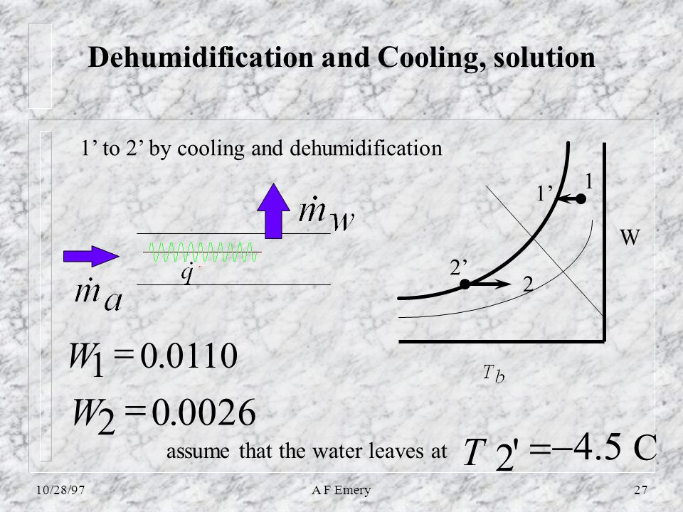 10/28/97A F Emery27 Dehumidification and Cooling, solution W 2 1 1' to 2' by cooling and dehumidification 1' 2' 0110.0 1  W 0026.0 2  W 2  T assume that the water leaves at C