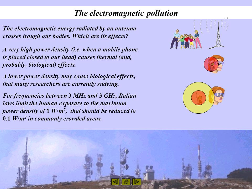 The electromagnetic pollution The electromagnetic energy radiated by an antenna crosses trough our bodies. Which are its effects? A very high power de