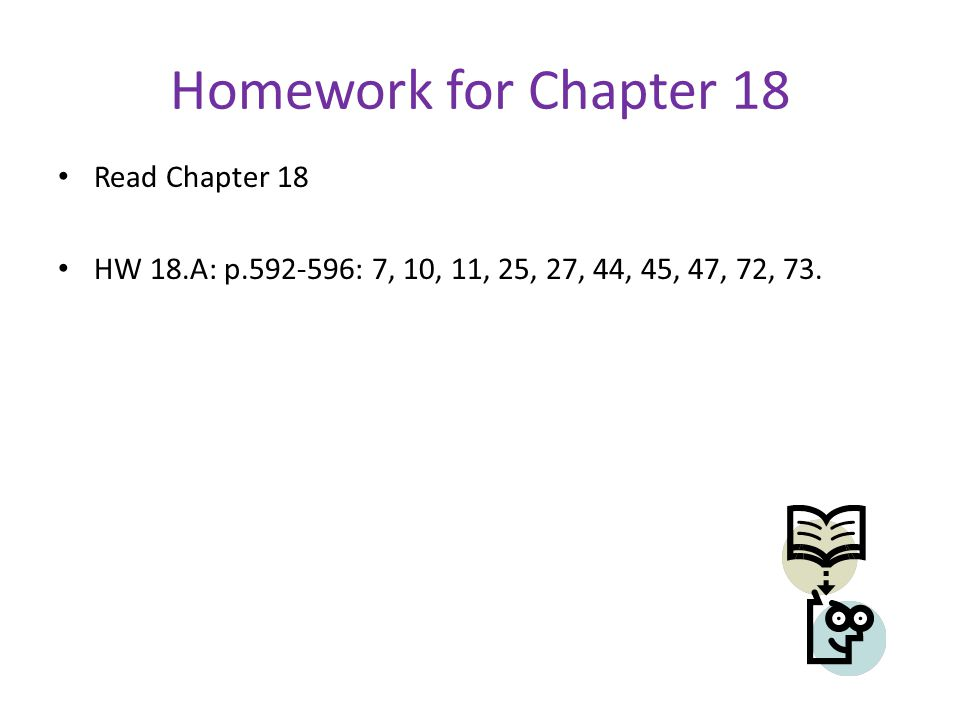 Homework for Chapter 18 Read Chapter 18 HW 18.A: p.592-596: 7, 10, 11, 25, 27, 44, 45, 47, 72, 73.