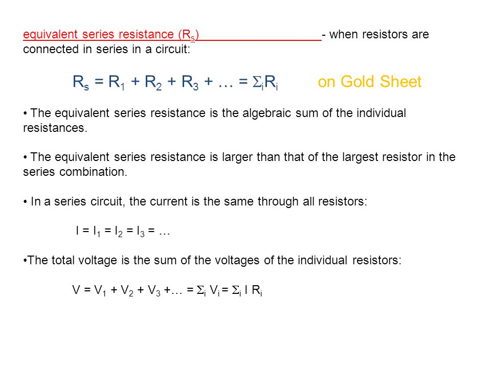 equivalent series resistance (R s ) - when resistors are connected in series in a circuit: R s = R 1 + R 2 + R 3 + … =  i R i on Gold Sheet The equivalent series resistance is the algebraic sum of the individual resistances.