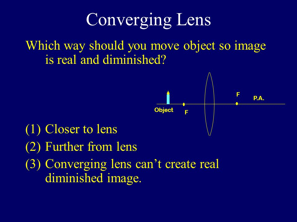 Converging Lens Which way should you move object so image is real and diminished.