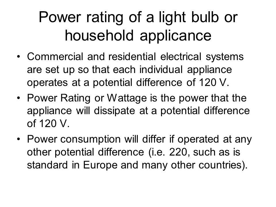 Power rating of a light bulb or household applicance Commercial and residential electrical systems are set up so that each individual appliance operates at a potential difference of 120 V.