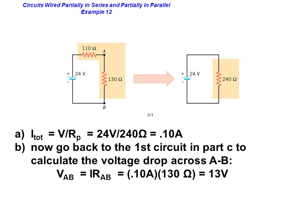Circuits Wired Partially in Series and Partially in Parallel Example 12 a)I tot = V/R p = 24V/240Ω =.10A b)now go back to the 1st circuit in part c to calculate the voltage drop across A-B: V AB = IR AB = (.10A)(130 Ω) = 13V