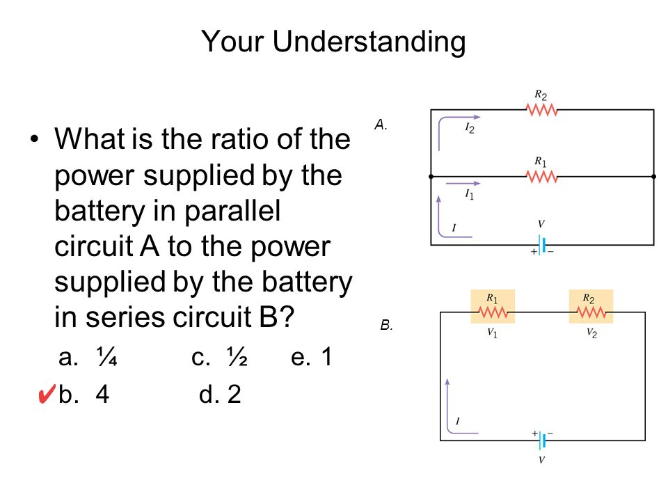 Your Understanding What is the ratio of the power supplied by the battery in parallel circuit A to the power supplied by the battery in series circuit B.
