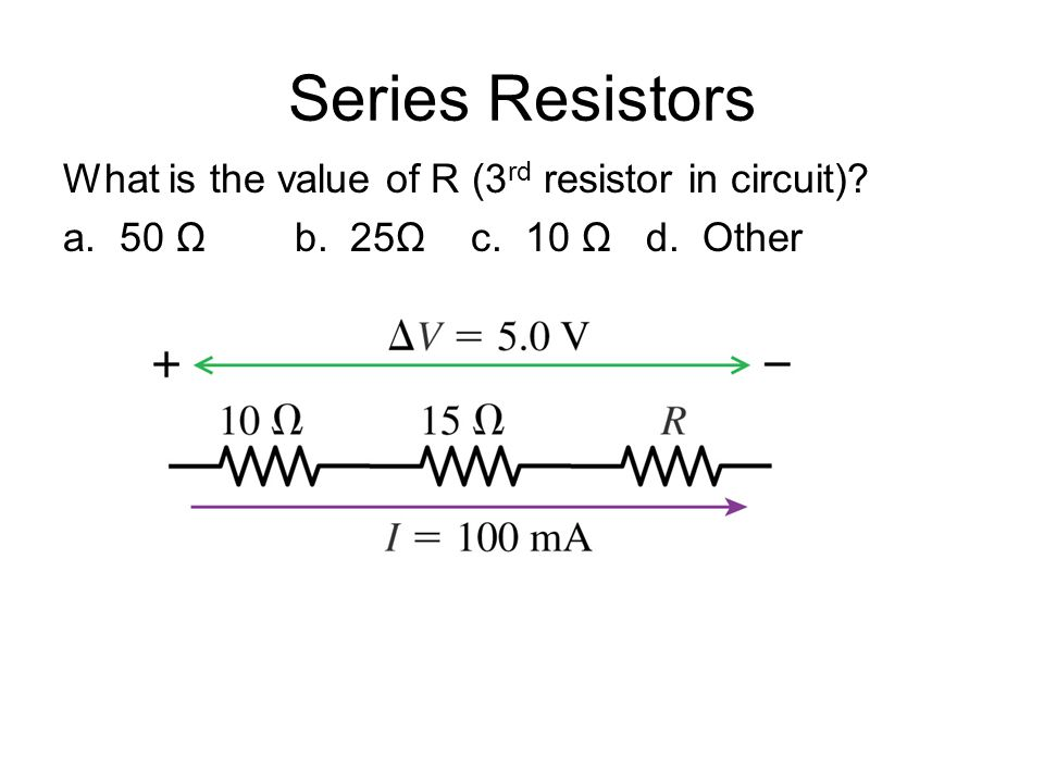 Series Resistors What is the value of R (3 rd resistor in circuit) a. 50 Ω b. 25Ω c. 10 Ω d. Other