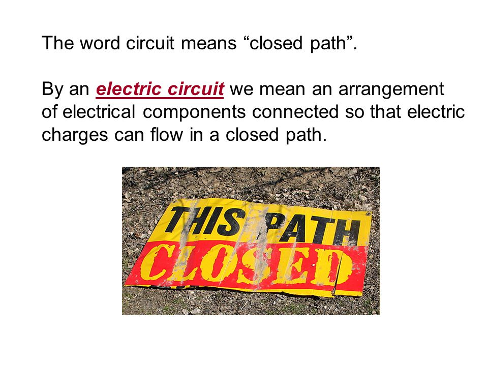 "The word circuit means ""closed path"". By an electric circuit we mean an arrangement of electrical components connected so that electric charges can fl"