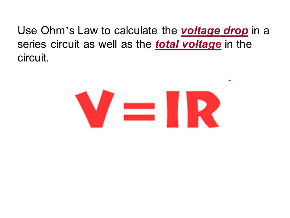 Use Ohm ' s Law to calculate the voltage drop in a series circuit as well as the total voltage in the circuit.