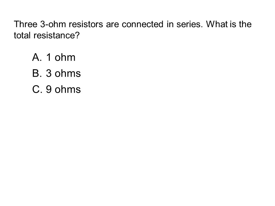 Three 3-ohm resistors are connected in series. What is the total resistance? A.1 ohm B.3 ohms C.9 ohms