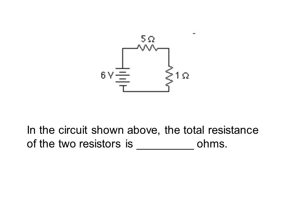 In the circuit shown above, the total resistance of the two resistors is _________ ohms.