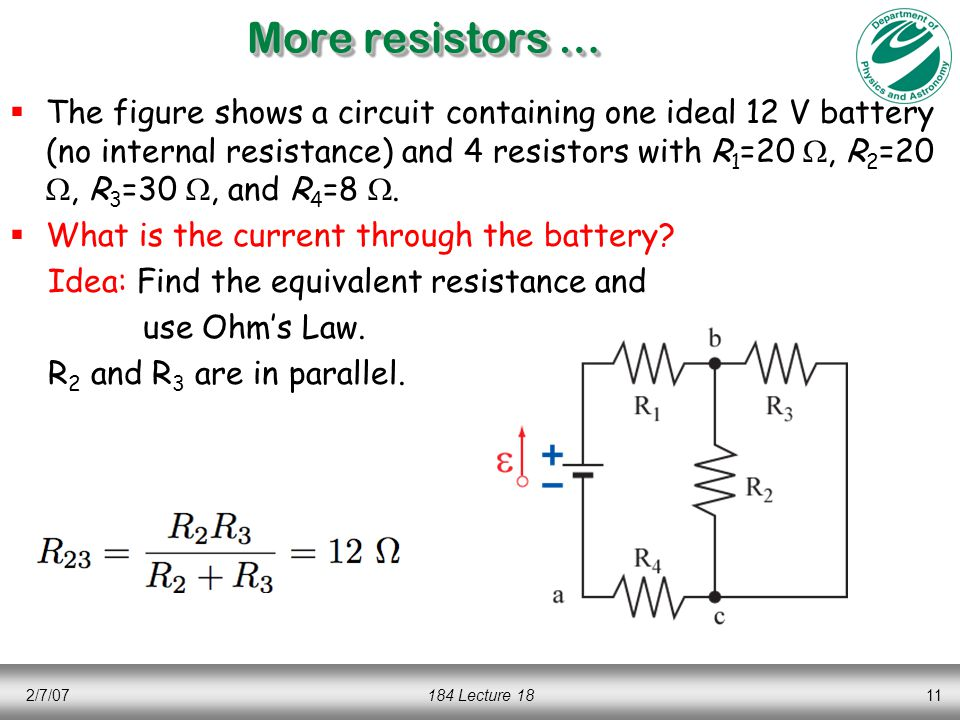 2/7/07184 Lecture 1811 More resistors …  The figure shows a circuit containing one ideal 12 V battery (no internal resistance) and 4 resistors with R 1 =20 , R 2 =20 , R 3 =30 , and R 4 =8 .