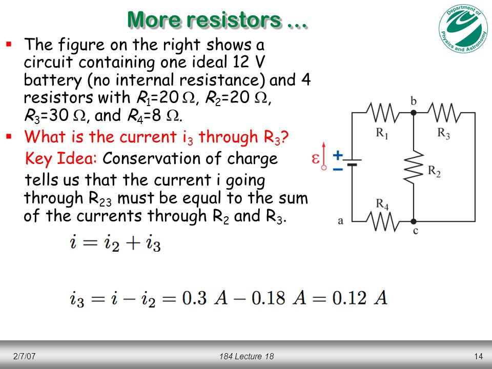 2/7/07184 Lecture 1814 More resistors …  The figure on the right shows a circuit containing one ideal 12 V battery (no internal resistance) and 4 resistors with R 1 =20 , R 2 =20 , R 3 =30 , and R 4 =8 .