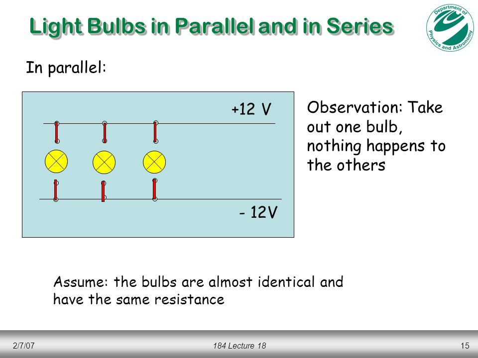 2/7/07184 Lecture 1815 Light Bulbs in Parallel and in Series +12 V - 12V In parallel: Observation: Take out one bulb, nothing happens to the others Assume: the bulbs are almost identical and have the same resistance