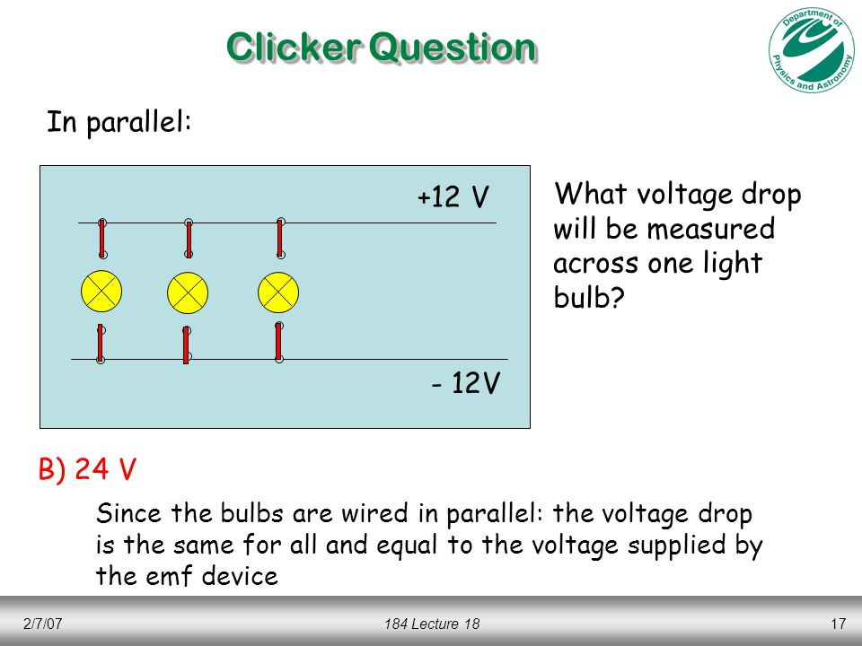 2/7/07184 Lecture 1817 Clicker Question +12 V - 12V In parallel: What voltage drop will be measured across one light bulb? B) 24 V Since the bulbs are