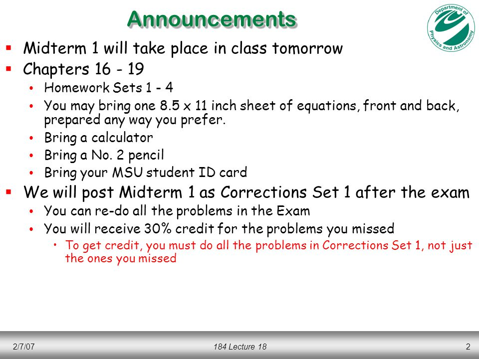 2/7/07184 Lecture 182AnnouncementsAnnouncements  Midterm 1 will take place in class tomorrow  Chapters 16 - 19 Homework Sets 1 - 4 You may bring one 8.5 x 11 inch sheet of equations, front and back, prepared any way you prefer.