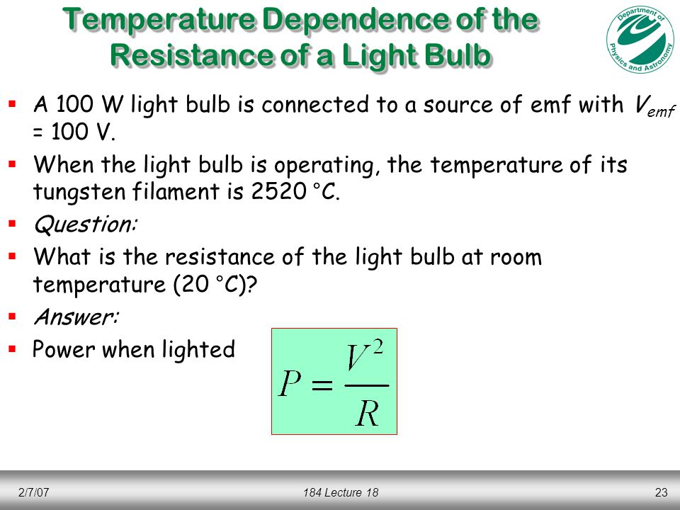 2/7/07184 Lecture 1823 Temperature Dependence of the Resistance of a Light Bulb  A 100 W light bulb is connected to a source of emf with V emf = 100 V.