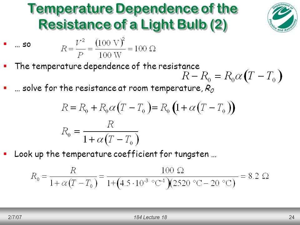 2/7/07184 Lecture 1824 Temperature Dependence of the Resistance of a Light Bulb (2)  … so  The temperature dependence of the resistance  … solve for the resistance at room temperature, R 0  Look up the temperature coefficient for tungsten …