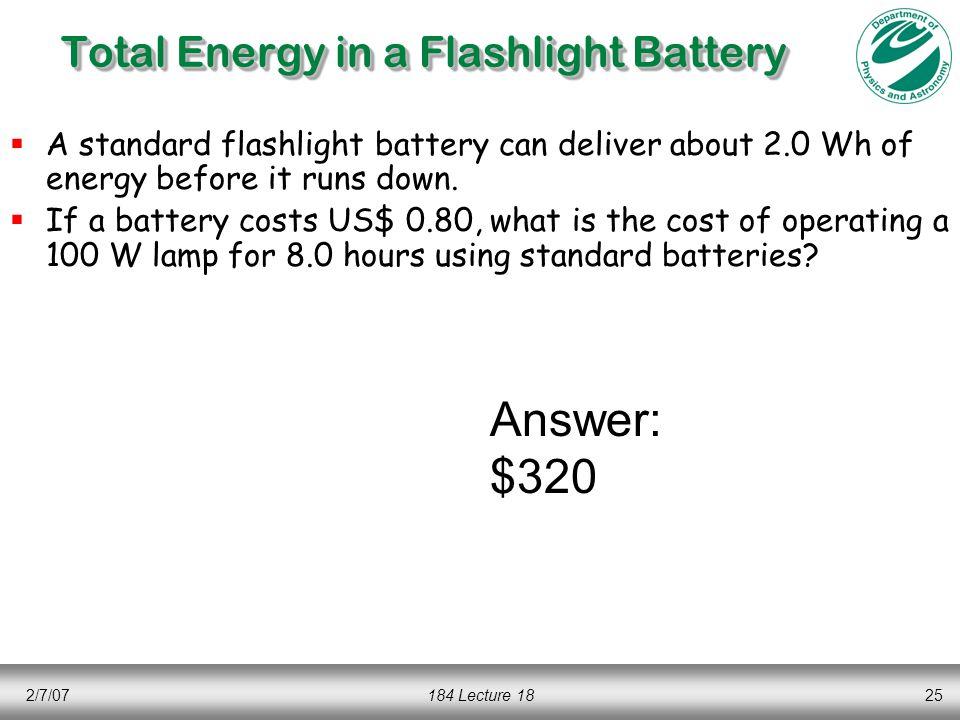2/7/07184 Lecture 1825 Total Energy in a Flashlight Battery  A standard flashlight battery can deliver about 2.0 Wh of energy before it runs down.