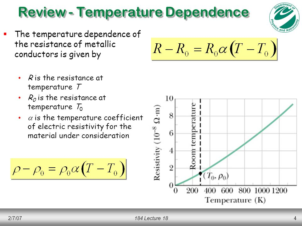 2/7/07184 Lecture 184 Review - Temperature Dependence  The temperature dependence of the resistance of metallic conductors is given by R is the resistance at temperature T R 0 is the resistance at temperature T 0  is the temperature coefficient of electric resistivity for the material under consideration