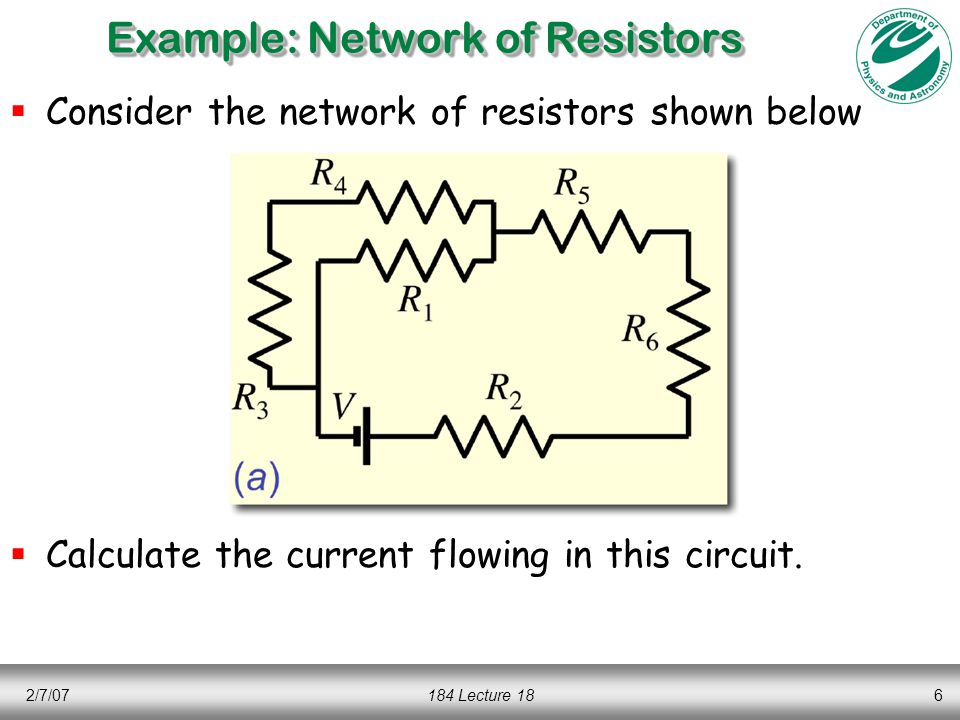 2/7/07184 Lecture 186 Example: Network of Resistors  Consider the network of resistors shown below  Calculate the current flowing in this circuit.