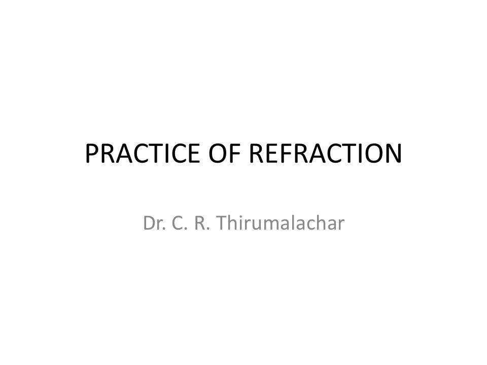 PRACTICE OF REFRACTION Dr. C. R. Thirumalachar