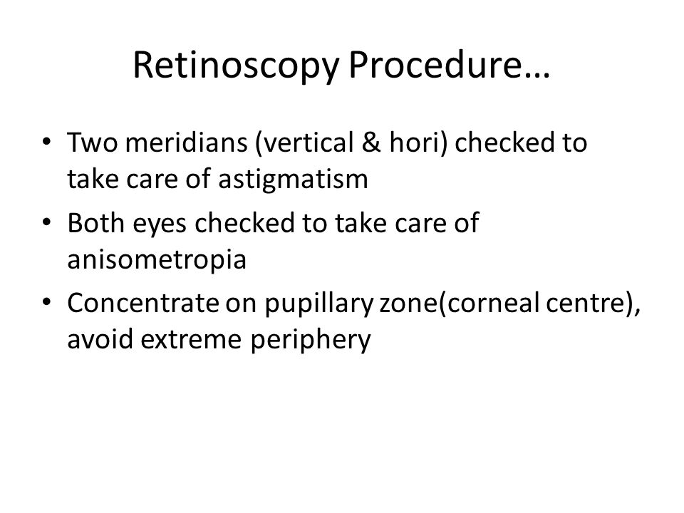 Retinoscopy Procedure… Two meridians (vertical & hori) checked to take care of astigmatism Both eyes checked to take care of anisometropia Concentrate on pupillary zone(corneal centre), avoid extreme periphery