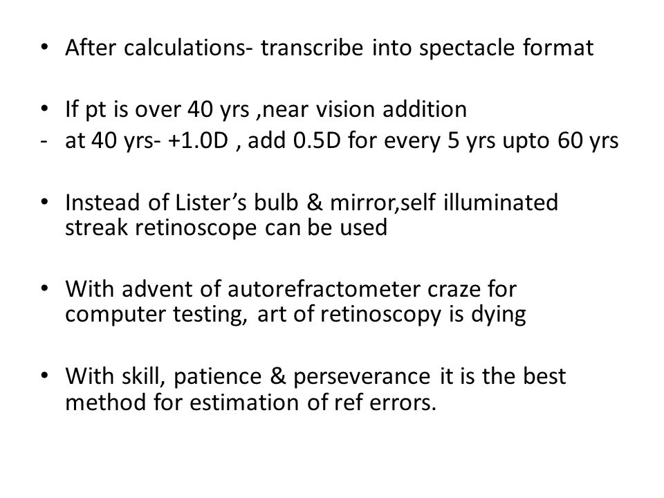 After calculations- transcribe into spectacle format If pt is over 40 yrs,near vision addition -at 40 yrs- +1.0D, add 0.5D for every 5 yrs upto 60 yrs