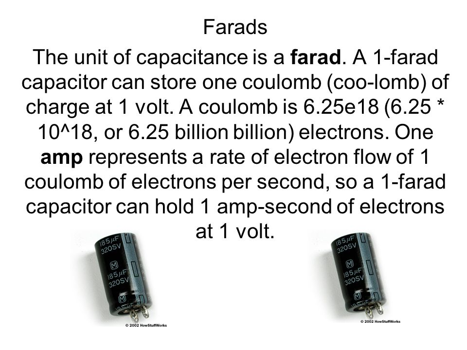 Farads The unit of capacitance is a farad. A 1-farad capacitor can store one coulomb (coo-lomb) of charge at 1 volt. A coulomb is 6.25e18 (6.25 * 10^1