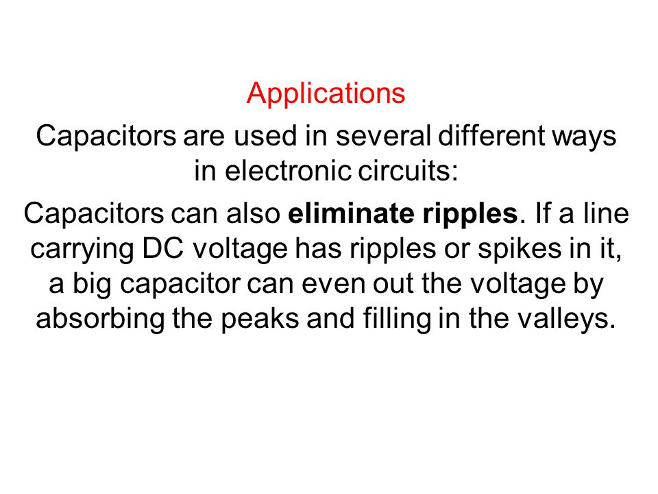 Applications Capacitors are used in several different ways in electronic circuits: Capacitors can also eliminate ripples.