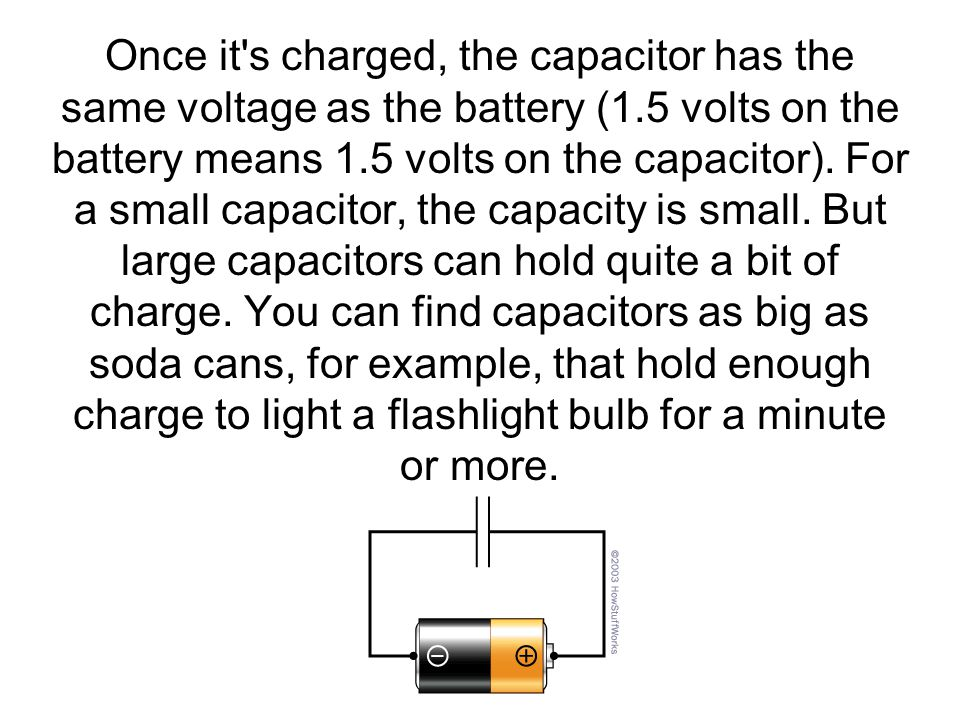 Once it s charged, the capacitor has the same voltage as the battery (1.5 volts on the battery means 1.5 volts on the capacitor).