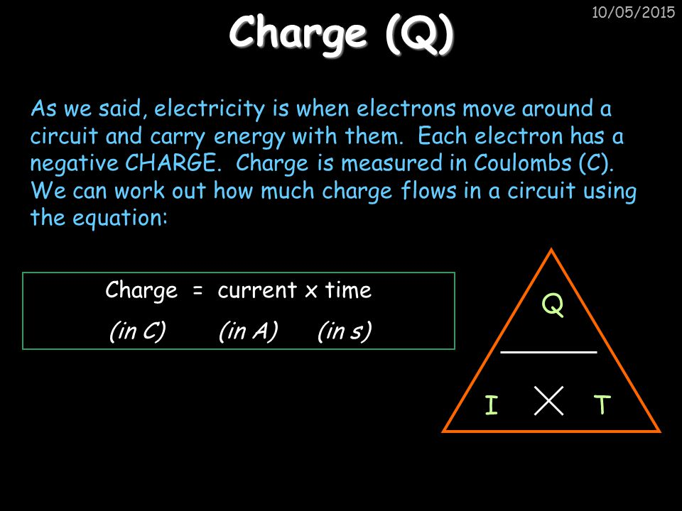 10/05/2015 Example questions Charge (C)Current (A)Time (s) 52 0.41 200.5 50250 360 1)A circuit is switched on for 30s with a current of 3A.