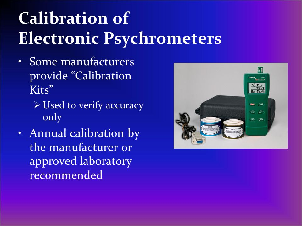"Calibration of Electronic Psychrometers Some manufacturers provide ""Calibration Kits""  Used to verify accuracy only Annual calibration by the manufac"