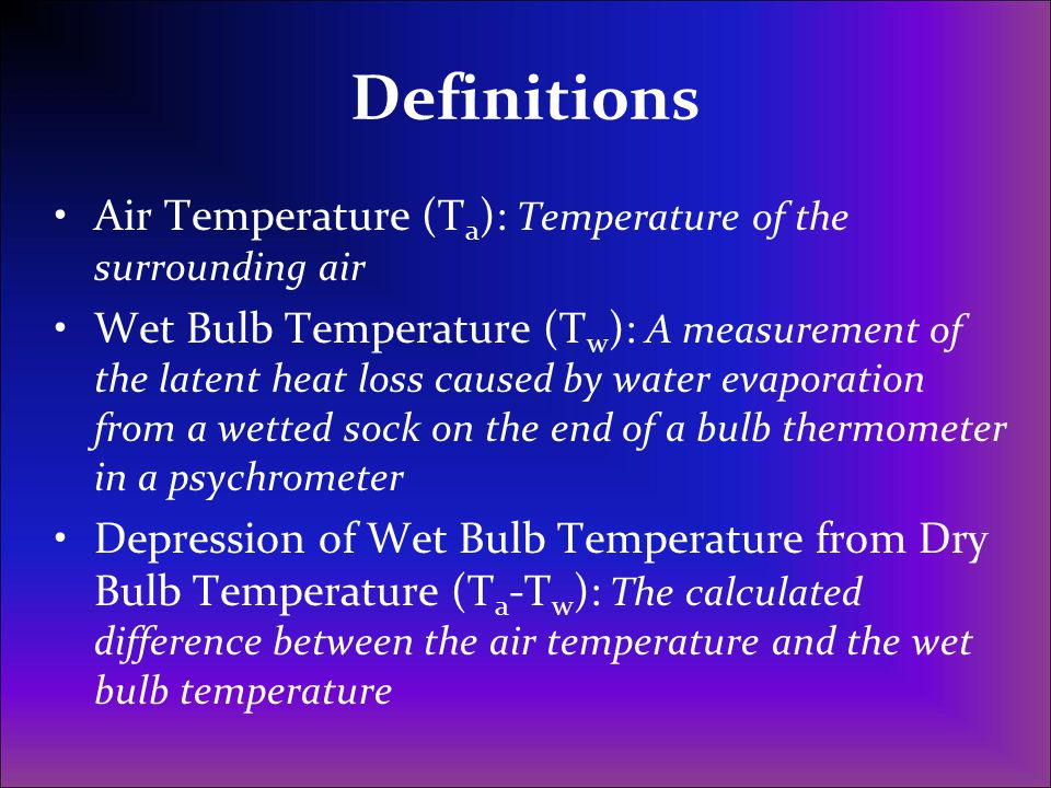 Definitions Air Temperature (T a ): Temperature of the surrounding air Wet Bulb Temperature (T w ): A measurement of the latent heat loss caused by wa