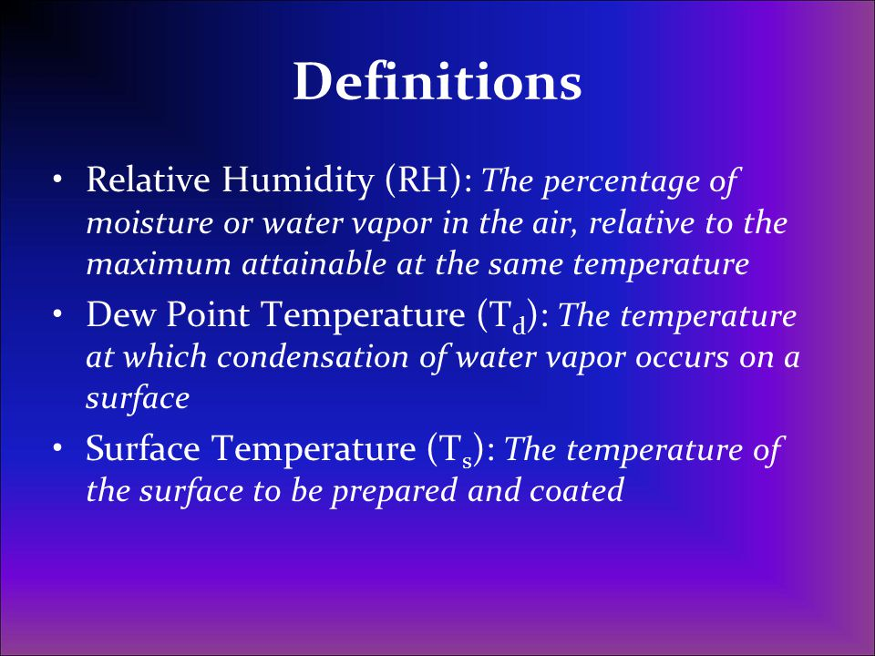 Definitions Relative Humidity (RH): The percentage of moisture or water vapor in the air, relative to the maximum attainable at the same temperature D