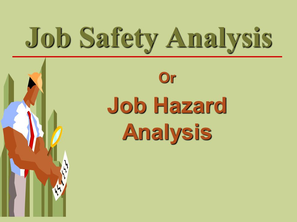 Identifying the Job/Task for Analysis Walk-through Observations  Observe workers doing their jobs to identify potential hazards that may lead to an injury, pay attention to the amount of time the worker is exposed to a particular hazard.