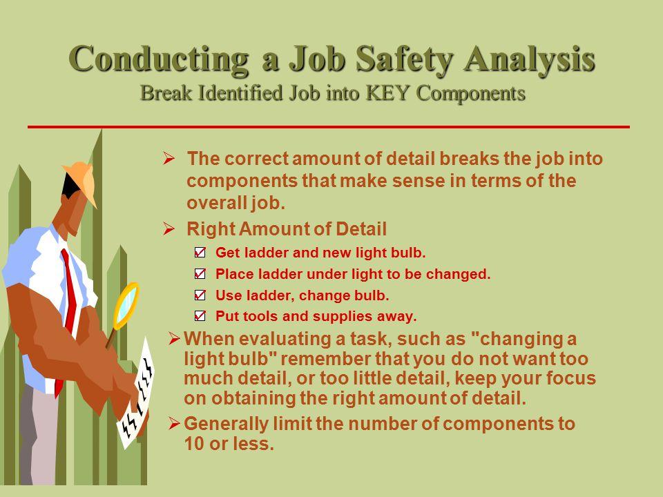 Conducting a Job Safety Analysis Break Identified Job into KEY Components  The correct amount of detail breaks the job into components that make sens