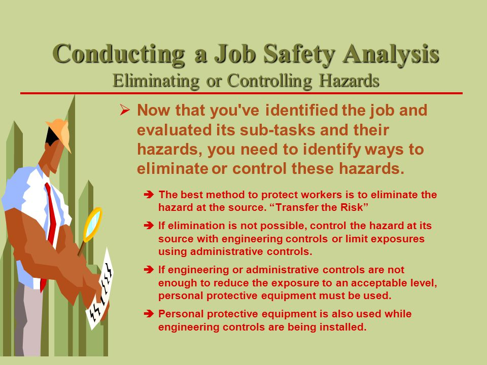 Conducting a Job Safety Analysis Eliminating or Controlling Hazards  Now that you've identified the job and evaluated its sub-tasks and their hazards