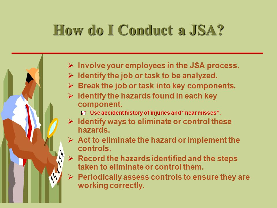 Conducting a Job Safety Analysis Identifying the Job for Analysis  Any job or task that meets any of the following conditions should have a JSA conducted for it.