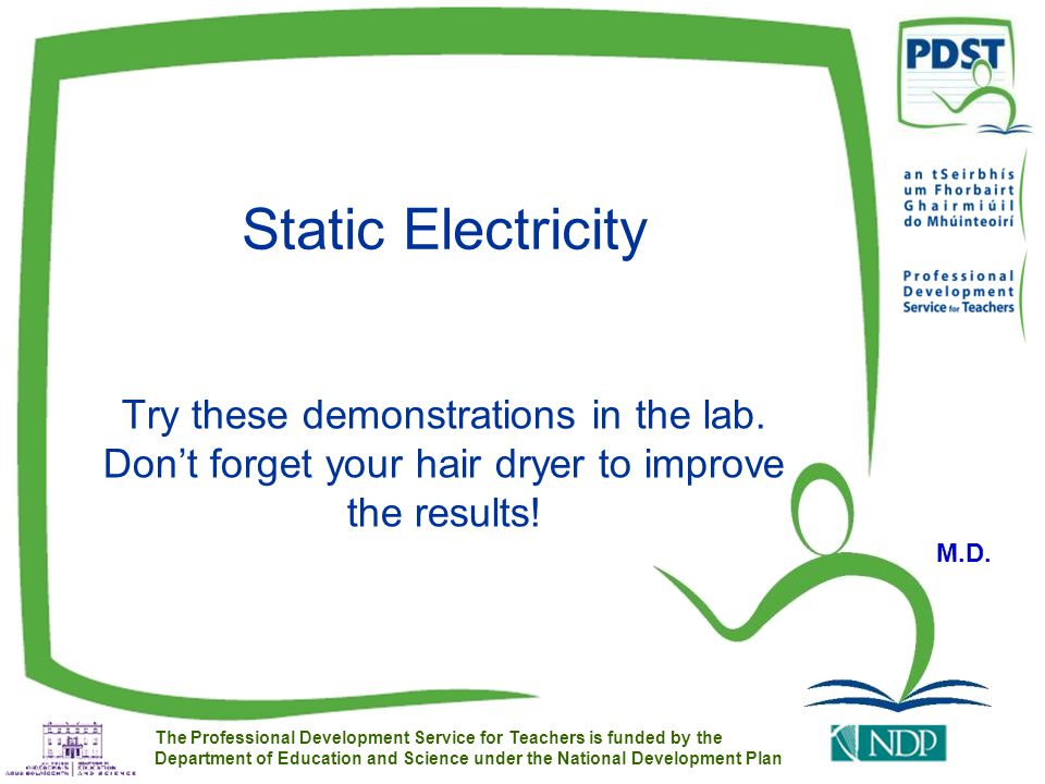 The Professional Development Service for Teachers is funded by the Department of Education and Science under the National Development Plan Static Electricity Try these demonstrations in the lab.