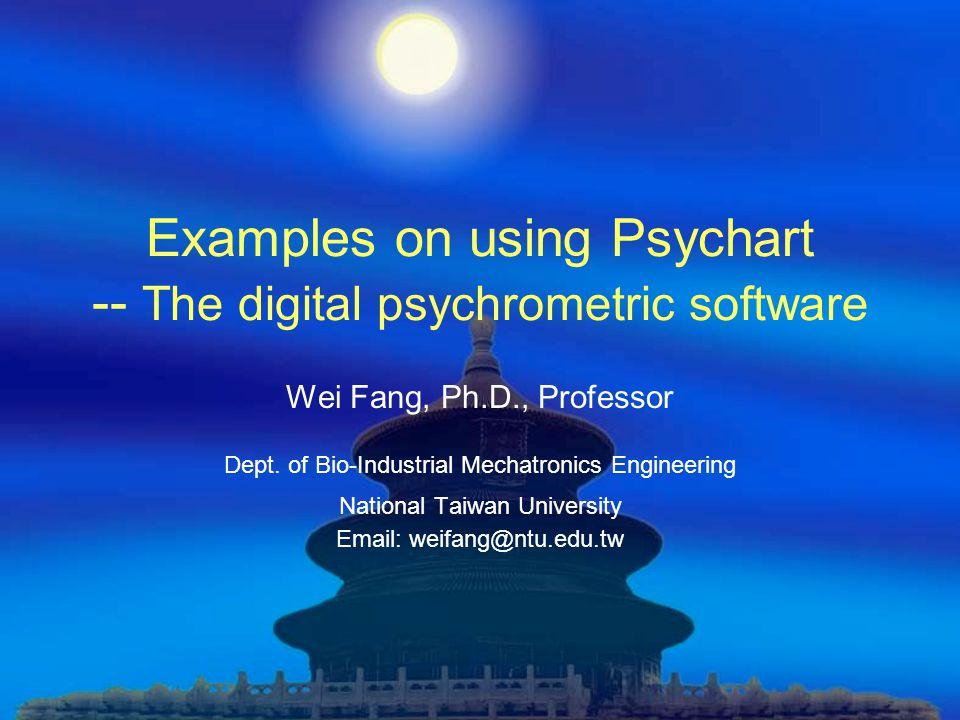 Examples on using Psychart -- The digital psychrometric software Wei Fang, Ph.D., Professor Dept. of Bio-Industrial Mechatronics Engineering National