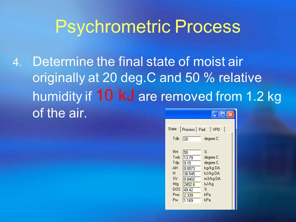 Psychrometric Process 4. Determine the final state of moist air originally at 20 deg.C and 50 % relative humidity if 10 kJ are removed from 1.2 kg of