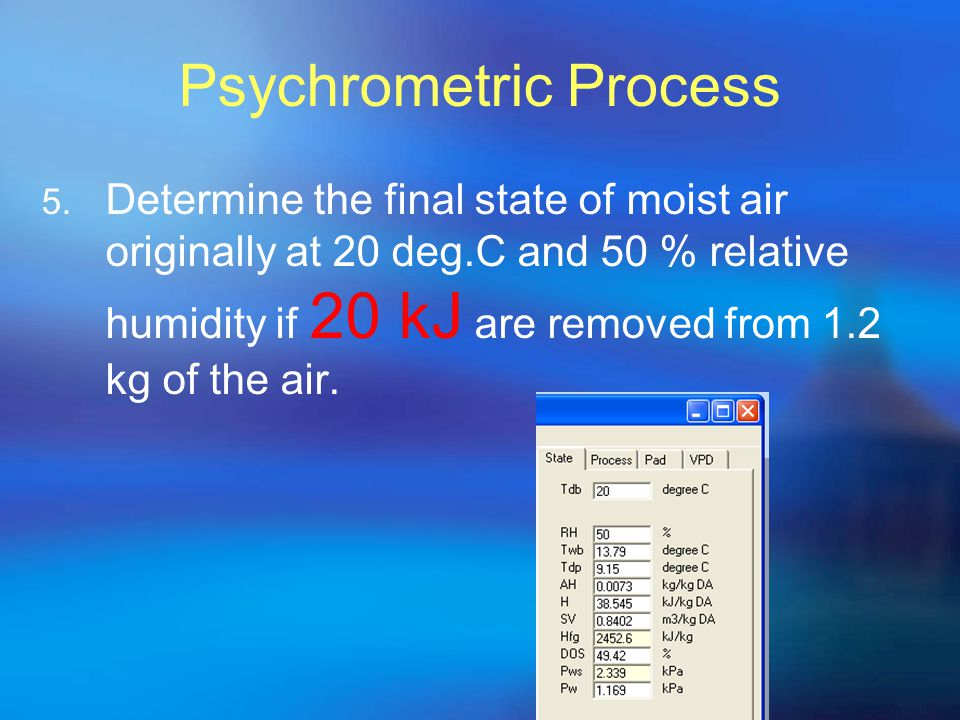 Psychrometric Process 5. Determine the final state of moist air originally at 20 deg.C and 50 % relative humidity if 20 kJ are removed from 1.2 kg of