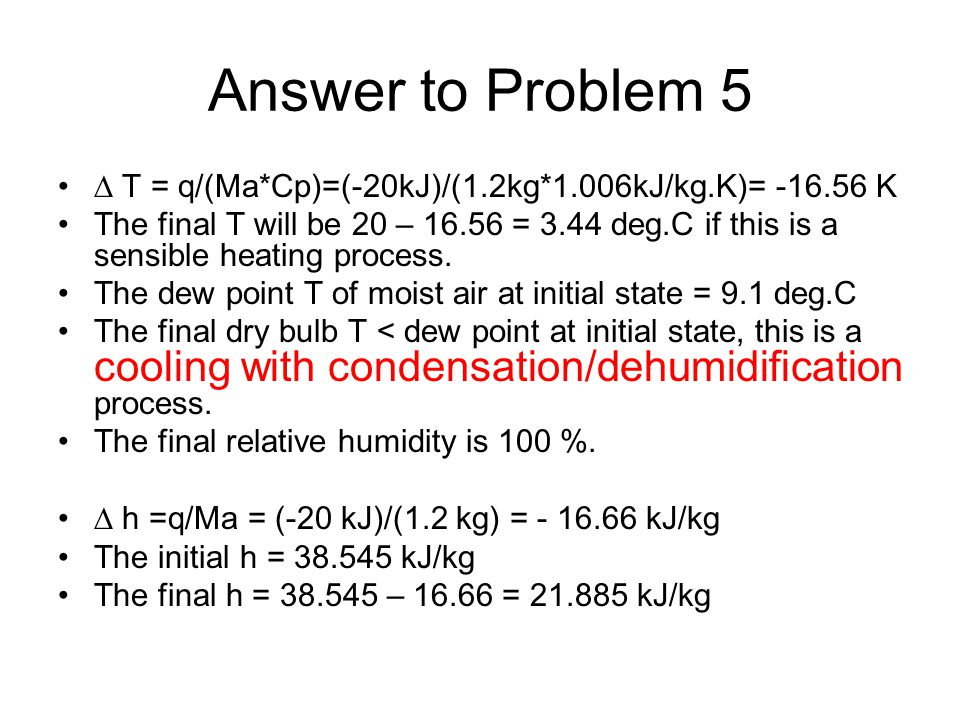 Answer to Problem 5  T = q/(Ma*Cp)=(-20kJ)/(1.2kg*1.006kJ/kg.K)= -16.56 K The final T will be 20 – 16.56 = 3.44 deg.C if this is a sensible heating p